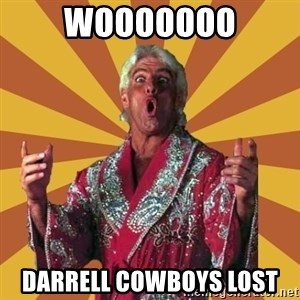 Ric Flair - wooooooo Darrell Cowboys lost
