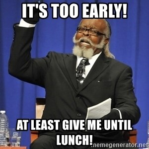 Jimmy Mac - It's too early! At least give me until lunch!