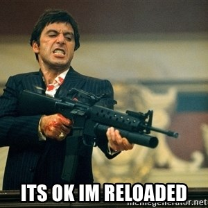 Pacino Scarface -  its ok im reloaded