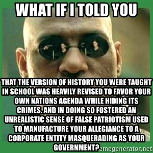 Matrix Morpheus - what if i told you that the version of history you were taught in school was heavily revised to favor your own nations agenda while hiding its crimes. and in doing so fostered an unrealistic sense of false patriotism used to manufacture your allegiance to a corporate entity masquerading as your government?
