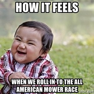 evil asian plotting baby - How it feels  When we roll in to the All American Mower Race