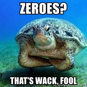 disappointed turtle - Zeroes? that's wack, fool