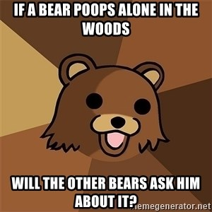 Pedobear81 - If a bear poops alone in the woods will the other bears ask him about it?