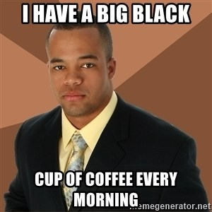 Successful Black Man - I have a big black cup of coffee every morning