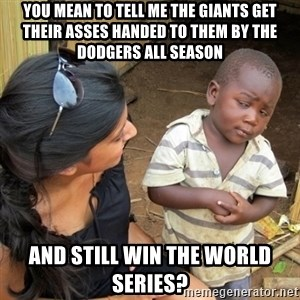 you mean to tell me black kid - You mean to tell me the Giants get their asses handed to them by the Dodgers all season and still win the World Series?