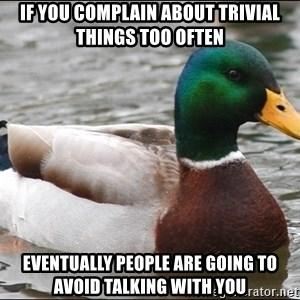Actual Advice Mallard 1 - If you complain about trivial things too often eventually people are going to avoid talking with you