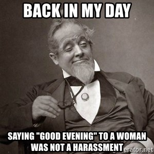 "1889 [10] guy - back in my day saying ""good evening"" to a woman was not a harassment"