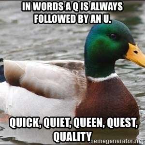 Actual Advice Mallard 1 - In words a Q is always followed by an U.  Quick, Quiet, Queen, Quest, Quality