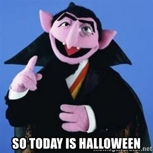 The Count -  so today is halloween