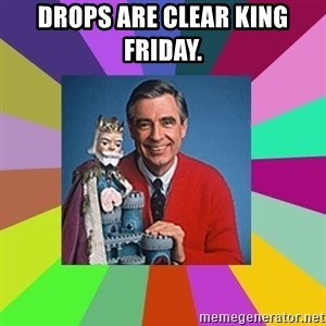 mr rogers  - Drops are clear King Friday.