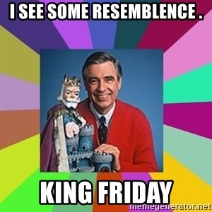 mr rogers  - I see some resemblence . King Friday