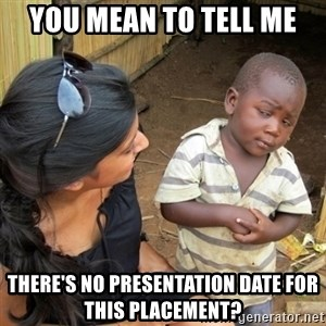 you mean to tell me black kid - You mean to tell me there's no presentation date for this placement?