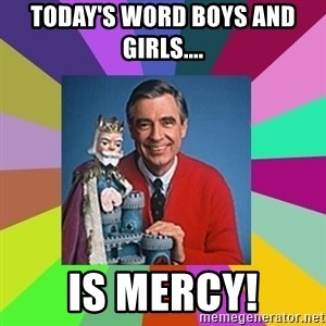mr rogers  - Today's word boys and girls.... is MERCY!