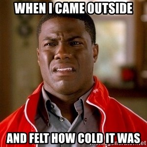 Kevin hart too - when i came outside and felt how cold it was