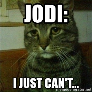 Depressed cat 2 - Jodi: I just can't...