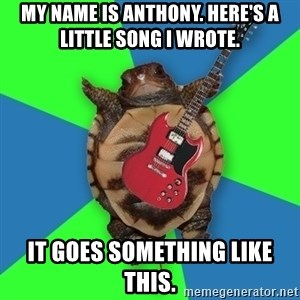 Aspiring Musician Turtle - my name is Anthony. here's a little song i wrote. it goes something like this.