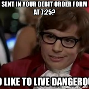 I too like to live dangerously - Sent in your debit order form at 7:25?