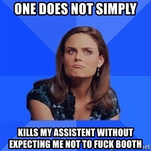 Socially Awkward Brennan - One does not simply Kills my assistent without expecting me not to fuck booth
