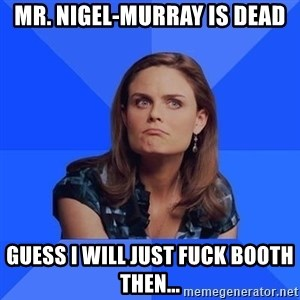 Socially Awkward Brennan - Mr. Nigel-murray is dead Guess i will just fuck booth then...