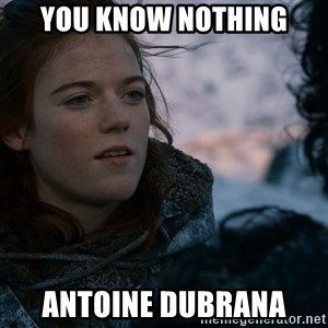 Ygritte knows more than you - YOU KNOW NOTHING ANTOINE DUBRANA