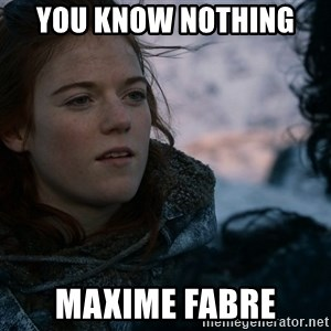 Ygritte knows more than you - you know Nothing  Maxime Fabre
