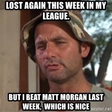 bill murray which is nice - Lost again this week in my league. But I beat Matt Morgan last week,  which is nice