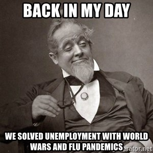 1889 [10] guy - back in my day we solved unemployment with world wars and flu pandemics