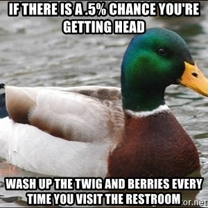 Actual Advice Mallard 1 - if there is a .5% chance you're getting head wash up the twig and berries every time you visit the restroom