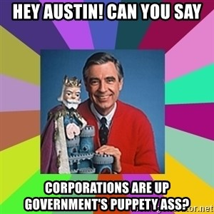 mr rogers  - Hey Austin! Can You Say Corporations Are Up Government's Puppety Ass?