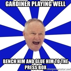 Crafty Randy - Gardiner playing well bench him and glue him to the press box