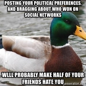 Actual Advice Mallard 1 - Posting your political preferences, and bragging about who won on social networks wlll probably make half of your friends hate you