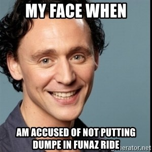 Nice Guy Tom Hiddleston - my face when am accused of not putting dumpe in funaz ride