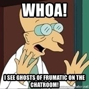 Professor Farnsworth - WHOA!  I see ghosts of frumatic on the chatroom!