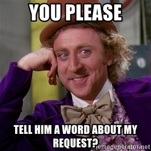 Willy Wonka - you please tell him a word about my request?