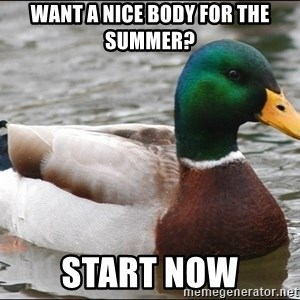 Actual Advice Mallard 1 - want a nice body for the summer? start now