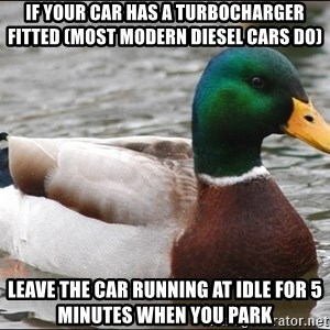 Actual Advice Mallard 1 - If your car has a turbocharger fitted (most modern diesel cars do) Leave the car running at idle for 5 minutes when you park