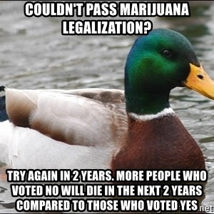 Actual Advice Mallard 1 - Couldn't pass marijuana legalization? Try again in 2 years. More people who voted NO will die in the next 2 years compared to those who voted yes