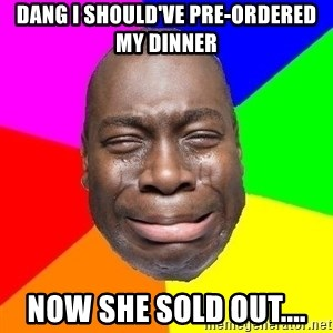 Sad Brutha - Dang I should've pre-ordered my dinner Now she sold out....