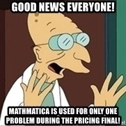 Professor Farnsworth - GOOD NEWS EVERYONE! Mathmatica is used for only ONE problem during the pricing final!