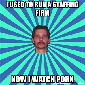 PEDO GOATIE STEVE - I used to run a staffing firm Now I watch porn