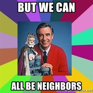 mr rogers  - But we can all be neighbors