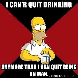 Homer Jay Simpson - I can'r quit drinking Anymore than I can quit being an man.