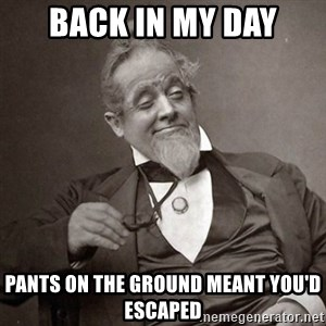 1889 [10] guy - back in my day pants on the ground meant you'd escaped