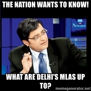 Arnab Goswami India Wants to know - The Nation wants to know! What are Delhi's MLAs up to?