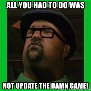 Big Smoke - All you had to do was not update the damn game!