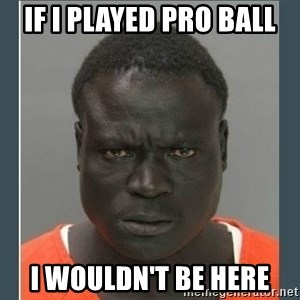 big black man in a jail - if I played pro ball I wouldn't be here