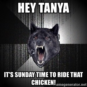flniuydl - Hey tanya  It's Sunday time to ride that chicken!