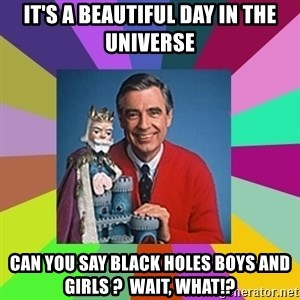 mr rogers  - It's a Beautiful Day in The Universe Can you say Black Holes Boys and Girls ?  Wait, What!?