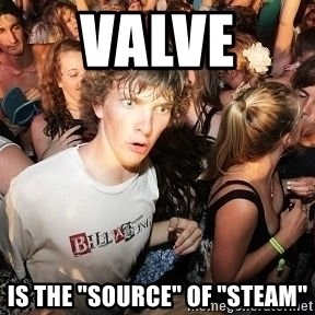 "Sudden Realization Ralph - VALVE  IS THE ""SOURCE"" OF ""STEAM"""