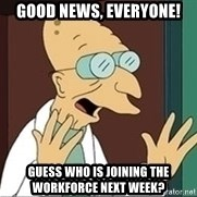 Professor Farnsworth - Good news, everyone! Guess who is joining the workforce next week?